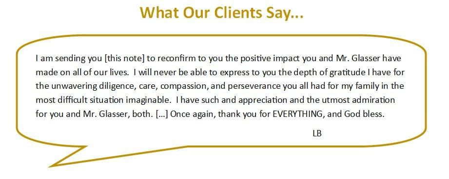 The following is a testimonial from one of our clients. Published with their permission. I am sending you this note to reconfirm to you the positive impact you and Mr. Glasser have made on all of our lives. I will never be able to express to you the depth of gratitude I have for the unwavering diligence, care, compassion, and perseverance you all had for my family in the most difficult situation imaginable. I have such and appreciation and the utmost admiration for you and Mr. Glasser, both. Once again, thank you for EVERYTHING, and God bless. L. B.