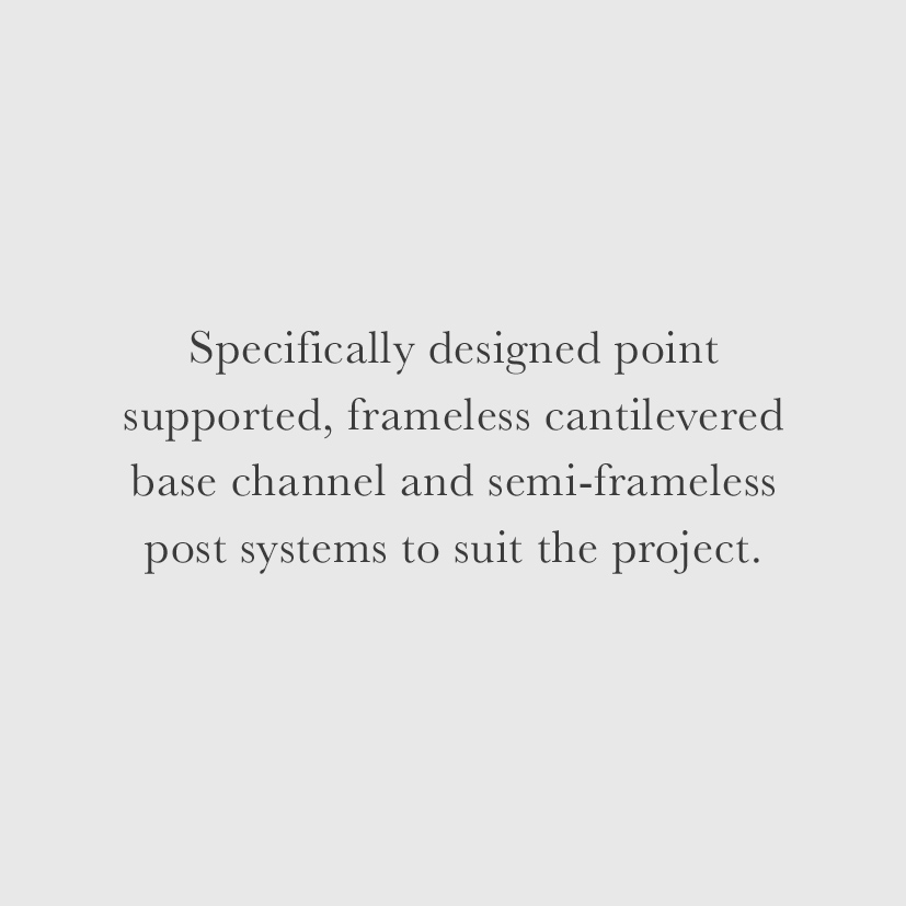 Specifically designed point supported, frameless cantilevered base channel and semi-frameless post systems to suit the project.