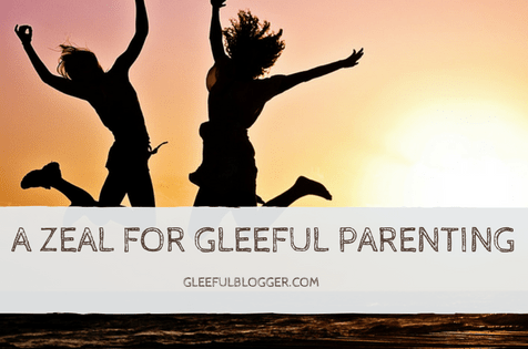 A Zeal for Gleeful Parenting