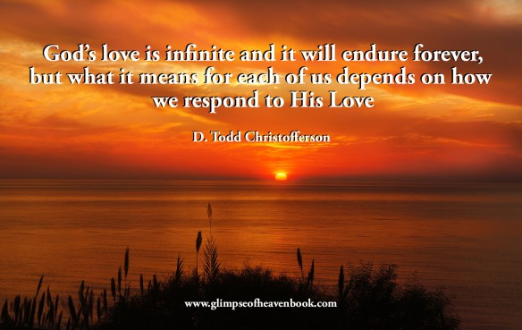 God's love is infinite and it will endure forever, but what it means for each of us depends on how  we respond to His Love.  D. Todd Christofferson