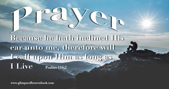 Because He hath inclined His ear unto me, therefore, will I call upon Him as long as I Live   Psalms 116:2