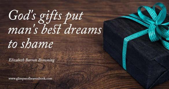 God's gifts put man's best dreams to shame Elizabeth Barrett Browning