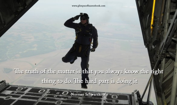 The truth of the matter is that you always know the right thing to do. The hard part is doing it Norman Schwarzkopf