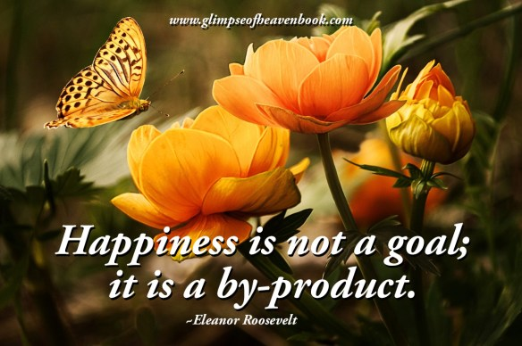 Happiness is not a goal; it is a by-product. Eleanor Roosevelt
