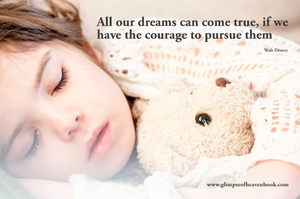 All our dreams can come true, if we have the courage to pursue them Walt Disney