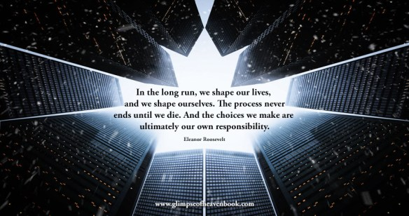 In the long run, we shape our lives, and we shape ourselves. The process never ends until we die. And the choices we make are ultimately our own responsibility. Eleanor Roosevelt