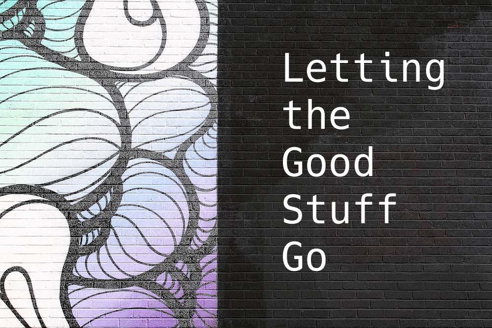 Letting the Good Stuff Go