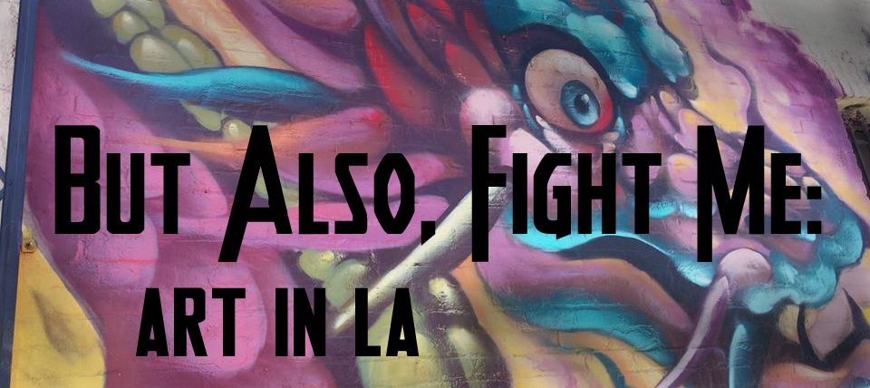 But Also, Fight Me: Art in LA