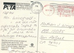 """A postcard sent to me by Ingrid Newkirk herself admitting that PETA does not believe animals have a right to live. The right to life is the most fundamental of all rights. It is fundamental because without it, no other """"rights"""" are possible. How can we guarantee animals the right to food, water, shelter and love, when those things can be taken away by killing? In fact, when the harm of killing animals is permissible, every other kind of harm is fostered and permitted as well. That is why there is a crisis of uncaring, neglect and cruelty in U.S. shelters. And that is why the historical distinction between """"animal rights"""" and """"animal welfare"""" is a false one. Where there is no respect for life, there is no regard for welfare. Photo Credit:"""