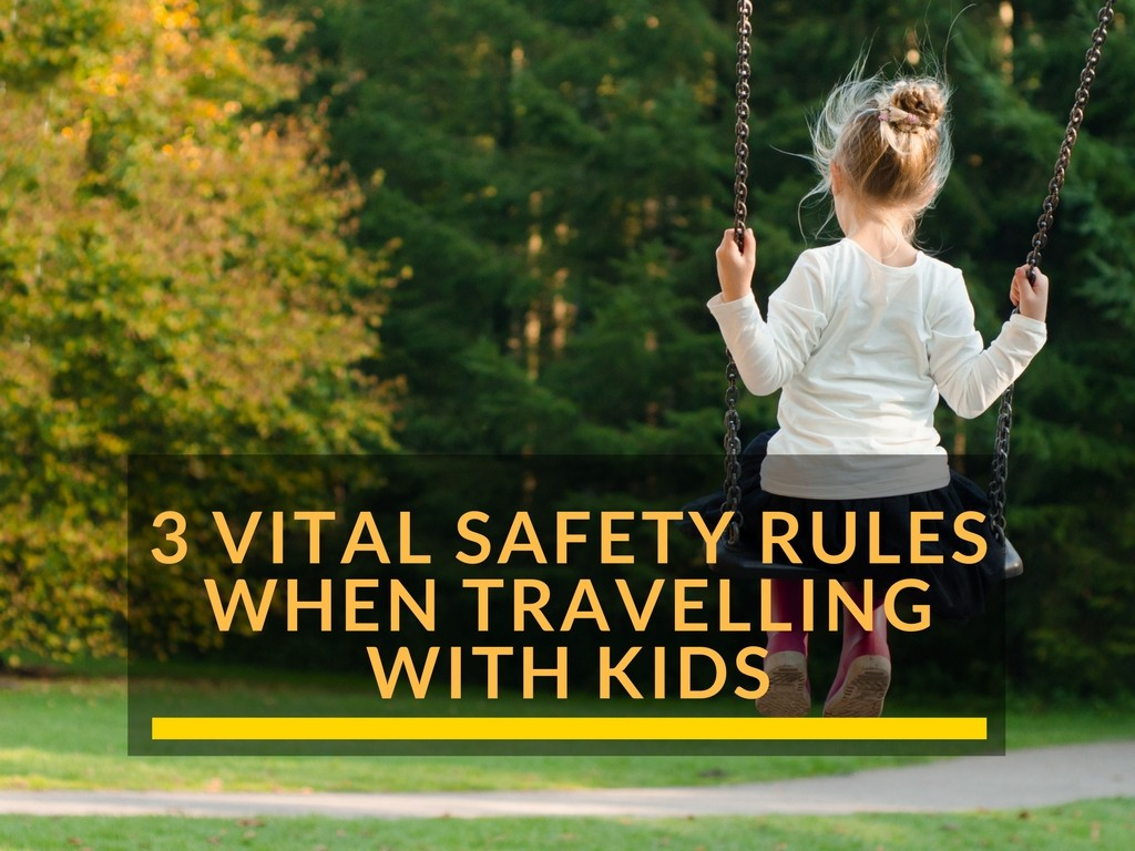 3 Vital Safety Rules When Travelling With Kids