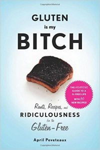 Gluten Is My Bitch: Rants, Recipes, and Ridiculousness for the Gluten-Free Paperback