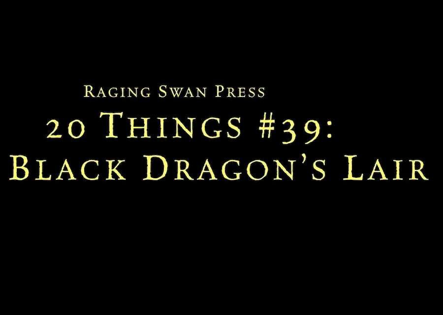 20 Things #39: Black Dragon's Lair (System Neutral Edition)