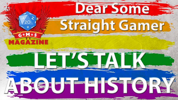 Let's talk about history, Dear Some Straight Gamer.