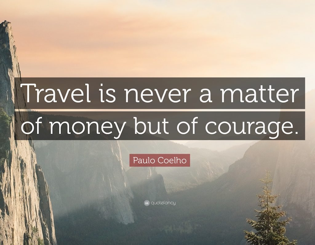 """""""Travel is never a matter of money, but of courage"""""""