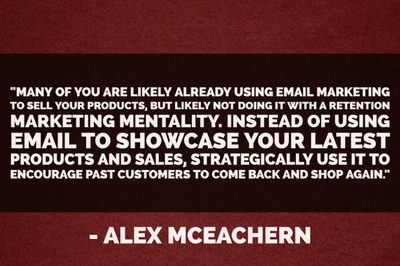 """Many of you are likely already using email marketing to sell your products, but likely not doing it with a retention marketing mentality. Instead of using email to showcase your latest products and sales, strategically use it to encourage past customers to come back and shop again."" - Alex McEachern"