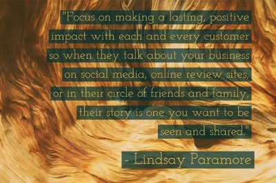 """Focus on making a lasting, positive impact with each and every customer so when they talk about your business on social media, online review sites, or in their circle of friends and family, their story is one you want to be seen and shared."" - Lindsay Paramore"