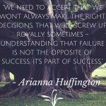 We need to accept that we won't always make the right decision, that we will screw up royally sometimes. Understanding that failure is not the opposite of success, it's a part of success. Arianna Huffington