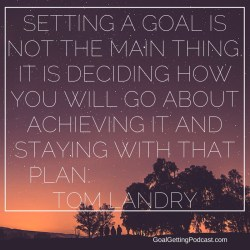 Tom Landry quote Setting a goal is not the main thing. It is deciding how you will go about achieving it and staying with that plan.