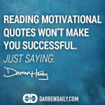 Reading Motivational Quotes Won't Make You Successful - Darren Hardy DarrenDaily.com