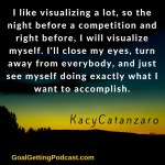 I like visualizing a lot, so the night before a competition and right before, I will visualize myself doing exactly what I want to accomplish. Kacy Catanzaro