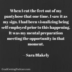 When I cut the feet out of my pantyhose that one time, I saw it as my sign. I had been visualizing being self-employed prior to this happening. It was my mental preparation meeting opportunity at that moment. Sara Blakely