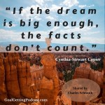 If the dream is big enough, the facts don't count. Cynthia-Stewart Copier
