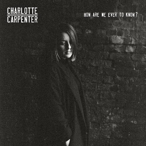 Charlotte Carpenter – How Are We Ever To Know (Let It Go Records)