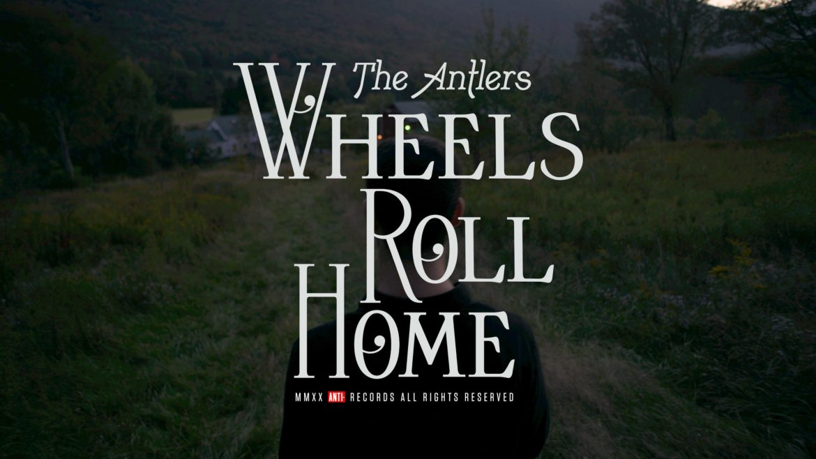Video of the Week #174: The Antlers – Wheels Roll Home