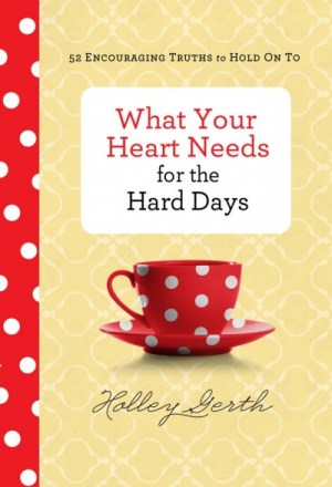 What-Your-Heart-Needs-for-the-Hard-Days-Holley-Gerth-698x1024