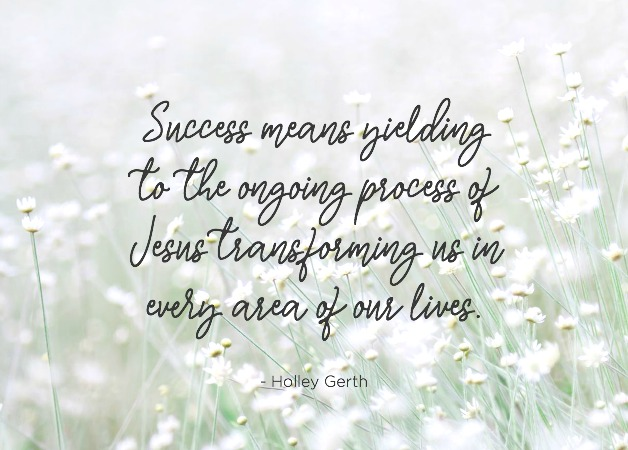 Success means yielding to the ongoing process of Jesus transforming us in every area of our lives.