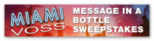 """Miami VOSS """"Message in a Bottle"""" Instant Win Sweepstakes"""