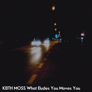 Keith Moss – What Eludes You Moves You | Review