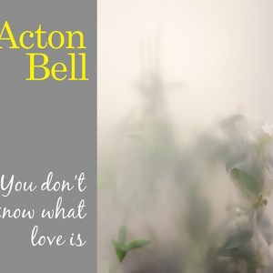 Acton Bell – You Don't Know What Love Is