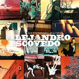 Alejandro Escovedo – Burn Something Beautiful