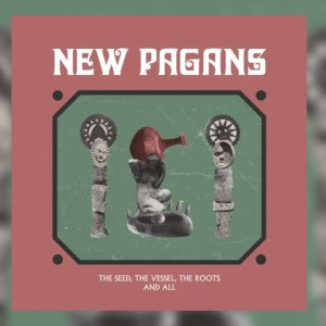 New Pagans – The Seed, The Vessel, The Roots And All