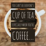 You can't be everyone's cup of tea, especially when you're coffee