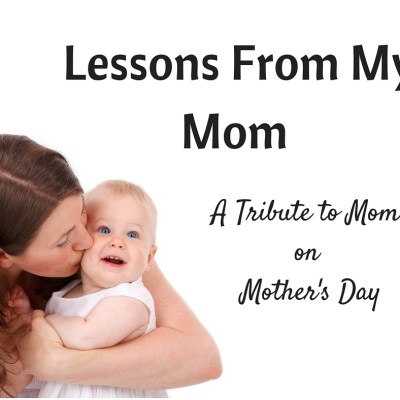 Lessons From My Mom: Life's Greatest Teacher
