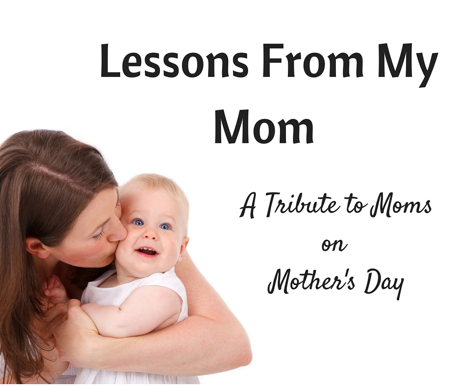Lessons From My Mom - the life lessons you have taught me