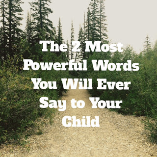 The 2 Most Powerful Words You Will Ever Say to Your Child