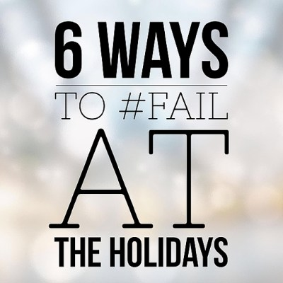 6 Surefire Ways to #Fail at the Holidays