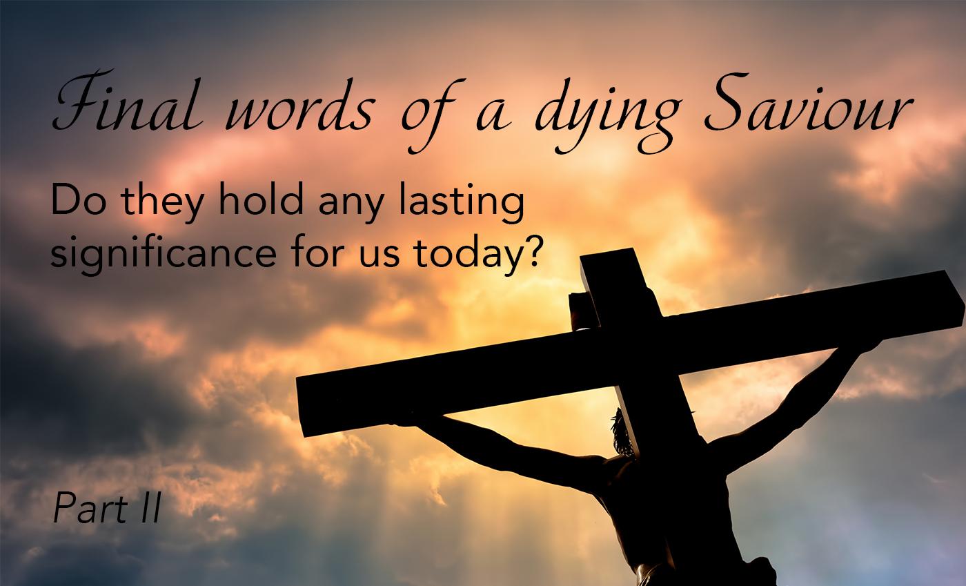 Going Deeper: Final words of a dying Saviour, Part II