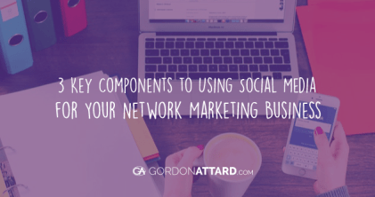3 Key Components to Using Social Media for Your Network Marketing Business