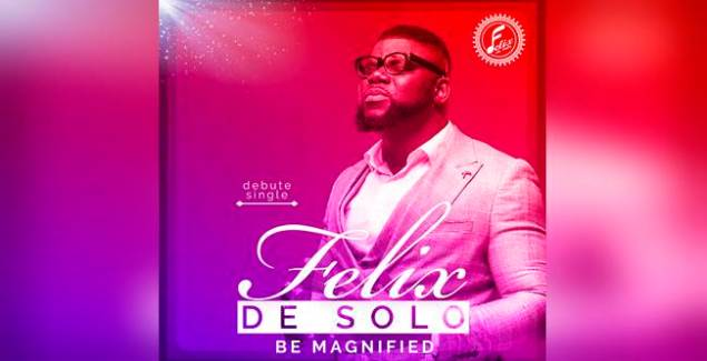 "New Gospel Sensation Felix De Solo Releases ""Be magnified"""