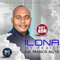 Elder Francis Agyei - Ilona My Praise