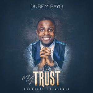 Download Music + Lyrics + Mp3 Dubem Bayo My Trust