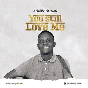Kenny Olowo You Still Love Me (Lyrics, Mp3 Download)