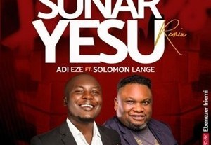 Adi Eze - Sunar Yesu (Remix) Ft. Solomon Lange