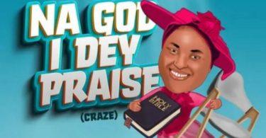 Na God I dey Praise (Craze)   Chioma Jesus