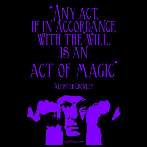 """""""Any act, if in accordance with the will, is an act of magic,"""" Aleister Crowley"""