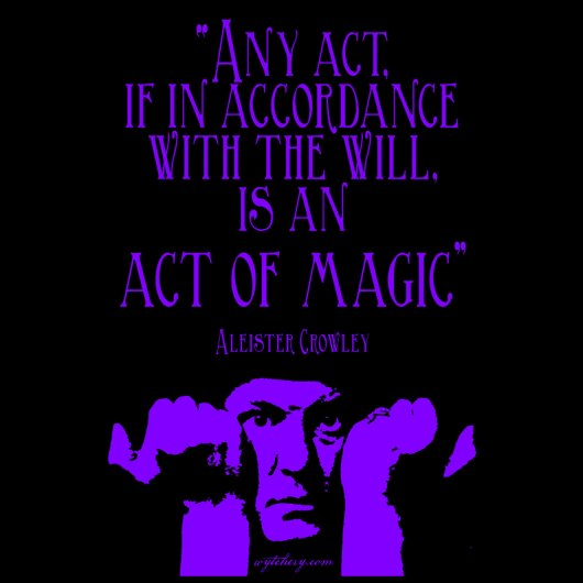 """Any act, if in accordance with the will, is an act of magic,"" Aleister Crowley"